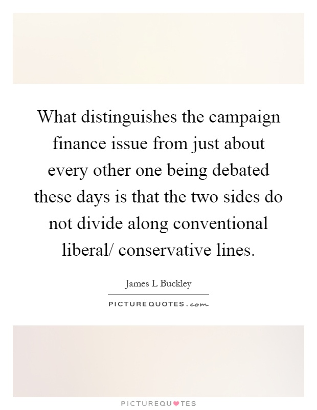 What distinguishes the campaign finance issue from just about every other one being debated these days is that the two sides do not divide along conventional liberal/ conservative lines Picture Quote #1