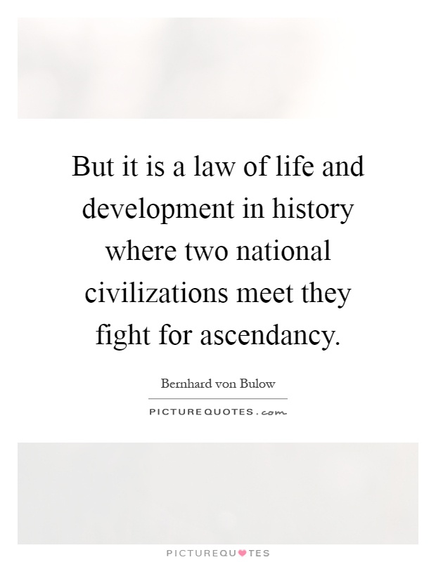 But it is a law of life and development in history where two national civilizations meet they fight for ascendancy Picture Quote #1