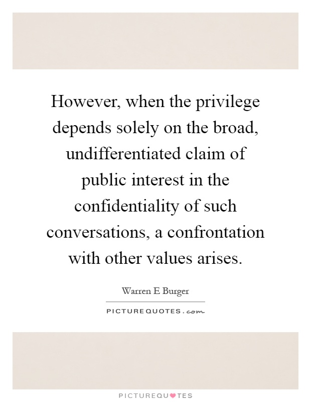 However, when the privilege depends solely on the broad, undifferentiated claim of public interest in the confidentiality of such conversations, a confrontation with other values arises Picture Quote #1