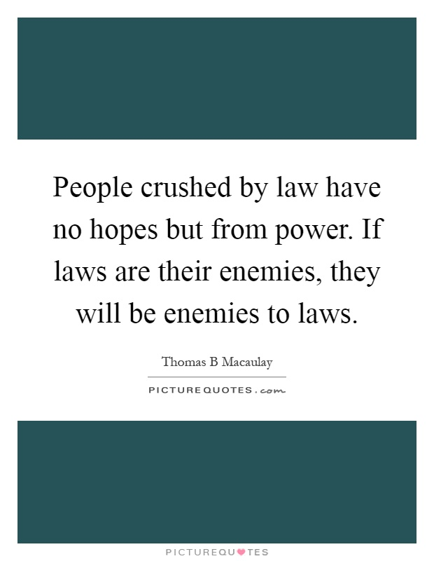 People crushed by law have no hopes but from power. If laws are their enemies, they will be enemies to laws Picture Quote #1
