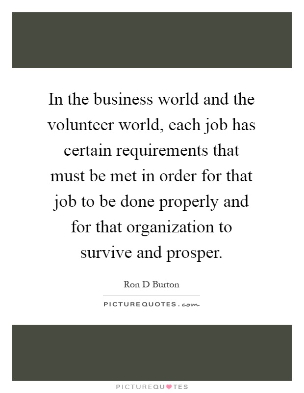 In the business world and the volunteer world, each job has certain requirements that must be met in order for that job to be done properly and for that organization to survive and prosper Picture Quote #1