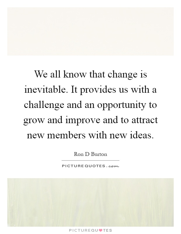 We all know that change is inevitable. It provides us with a challenge and an opportunity to grow and improve and to attract new members with new ideas Picture Quote #1