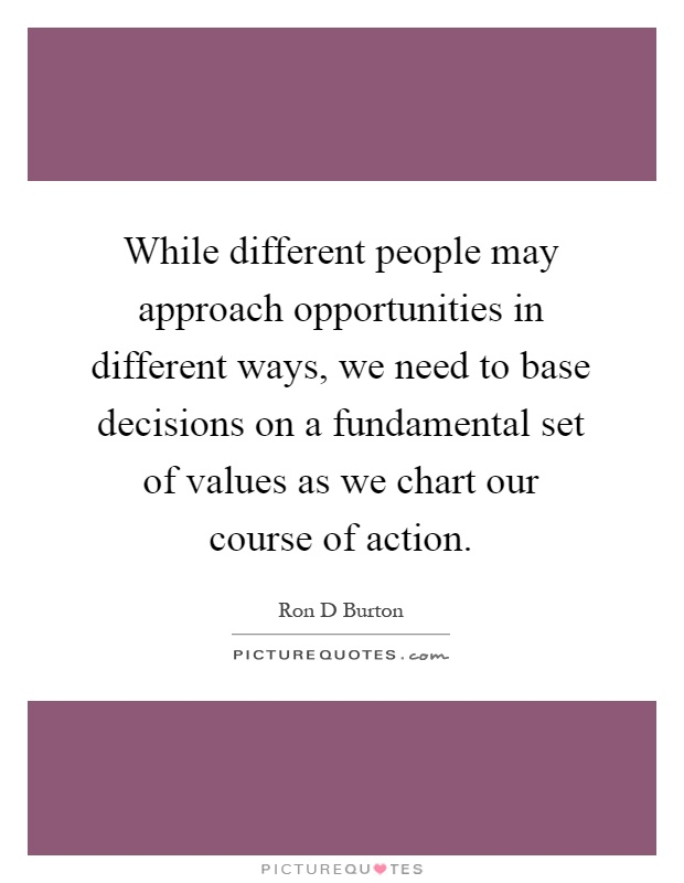 While different people may approach opportunities in different ways, we need to base decisions on a fundamental set of values as we chart our course of action Picture Quote #1
