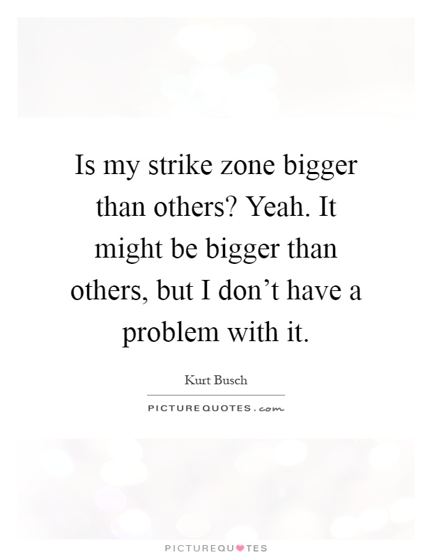 Is my strike zone bigger than others? Yeah. It might be bigger than others, but I don't have a problem with it Picture Quote #1