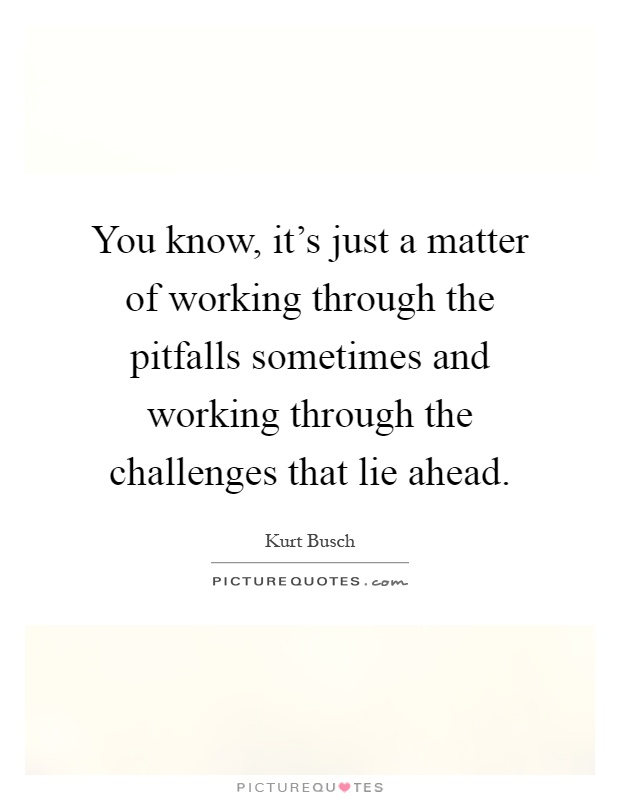 You know, it's just a matter of working through the pitfalls sometimes and working through the challenges that lie ahead Picture Quote #1