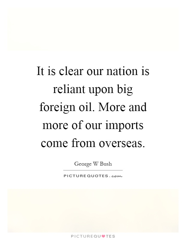 It is clear our nation is reliant upon big foreign oil. More and more of our imports come from overseas Picture Quote #1