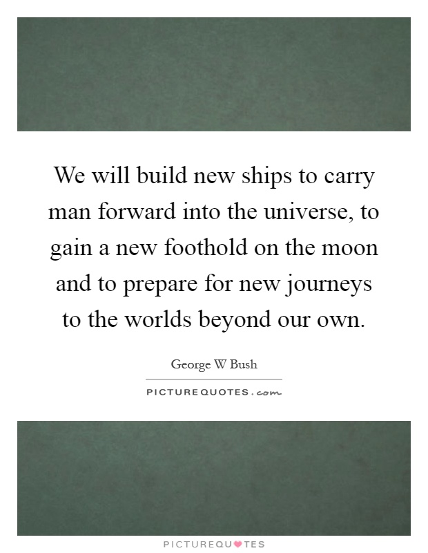 We will build new ships to carry man forward into the universe, to gain a new foothold on the moon and to prepare for new journeys to the worlds beyond our own Picture Quote #1