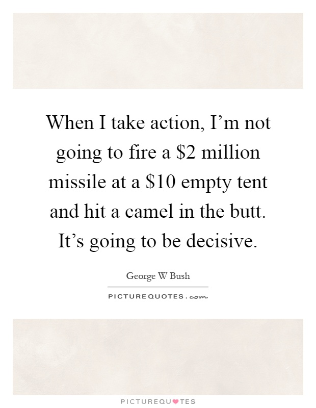 When I take action, I'm not going to fire a $2 million missile at a $10 empty tent and hit a camel in the butt. It's going to be decisive Picture Quote #1