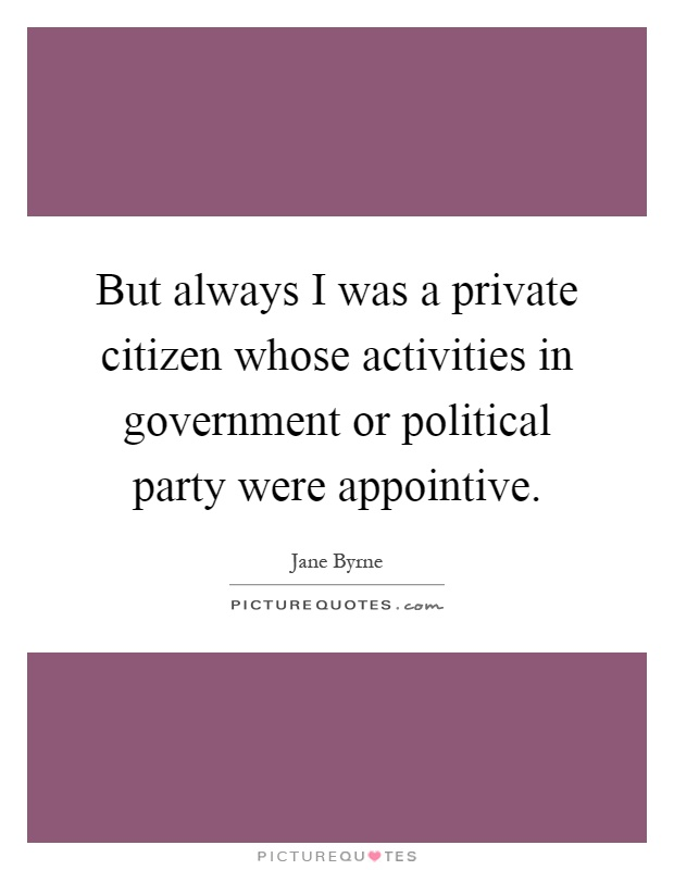 But always I was a private citizen whose activities in government or political party were appointive Picture Quote #1