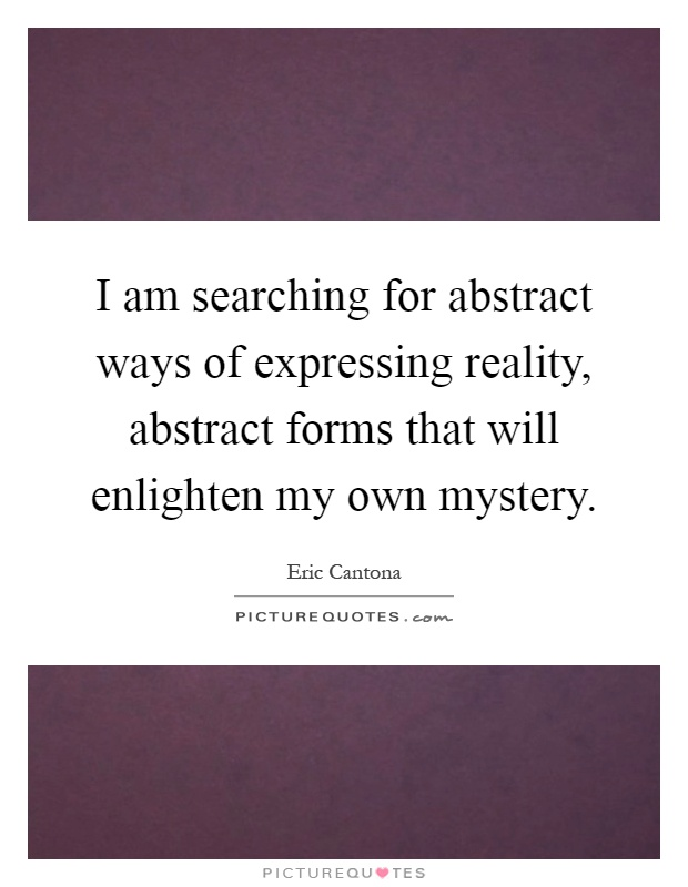 I am searching for abstract ways of expressing reality, abstract forms that will enlighten my own mystery Picture Quote #1