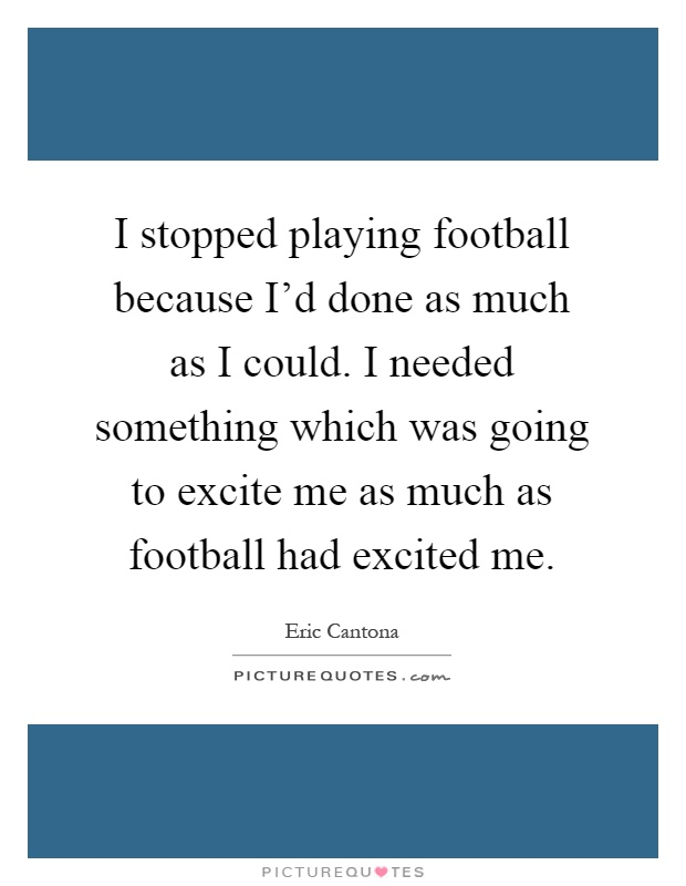 I stopped playing football because I'd done as much as I could. I needed something which was going to excite me as much as football had excited me Picture Quote #1