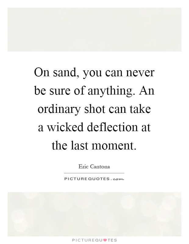 On sand, you can never be sure of anything. An ordinary shot can take a wicked deflection at the last moment Picture Quote #1