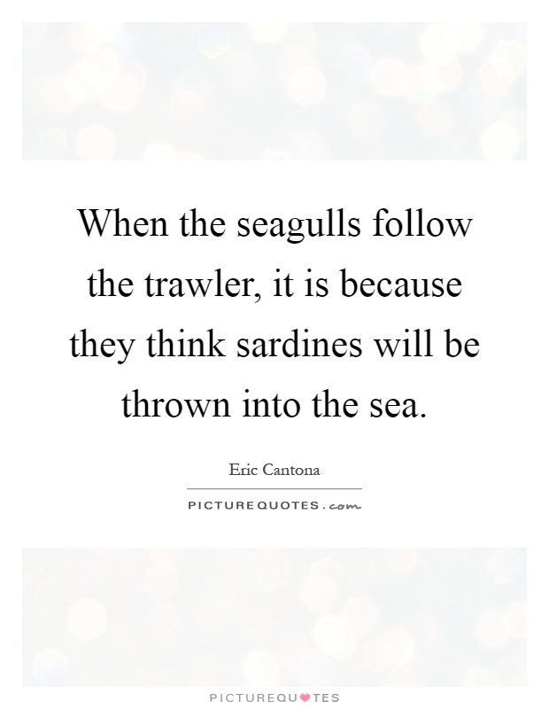 When the seagulls follow the trawler, it is because they think sardines will be thrown into the sea Picture Quote #1