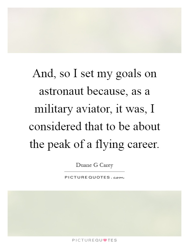 And, so I set my goals on astronaut because, as a military aviator, it was, I considered that to be about the peak of a flying career Picture Quote #1