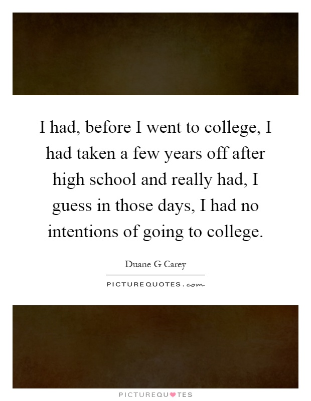 I had, before I went to college, I had taken a few years off after high school and really had, I guess in those days, I had no intentions of going to college Picture Quote #1