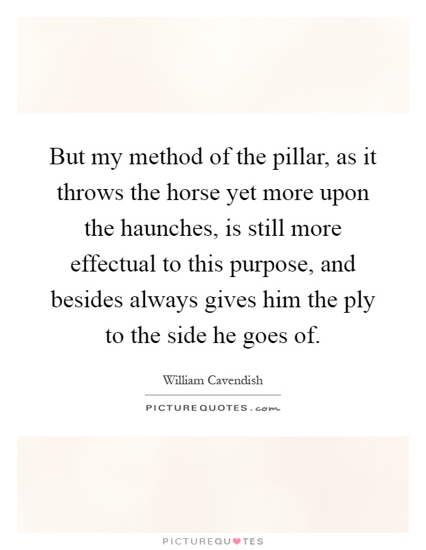 But my method of the pillar, as it throws the horse yet more upon the haunches, is still more effectual to this purpose, and besides always gives him the ply to the side he goes of Picture Quote #1