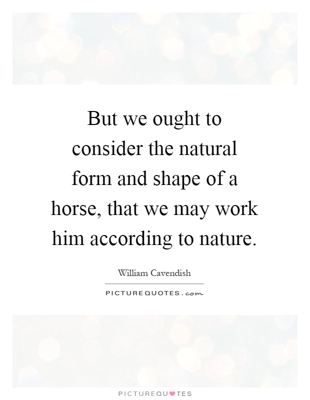 But we ought to consider the natural form and shape of a horse, that we may work him according to nature Picture Quote #1