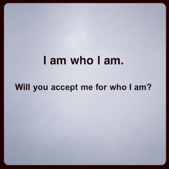I am who I am. Will you accept me for who I am? Picture Quote #1