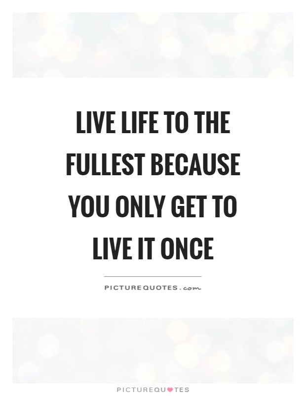 Live Life To The Fullest Quotes Unique Live Life To The Fullest Because You Only Get To Live It Once .