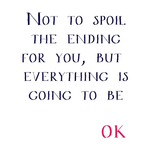 Not to spoil the ending for you, but everything is going to be OK Picture Quote #1
