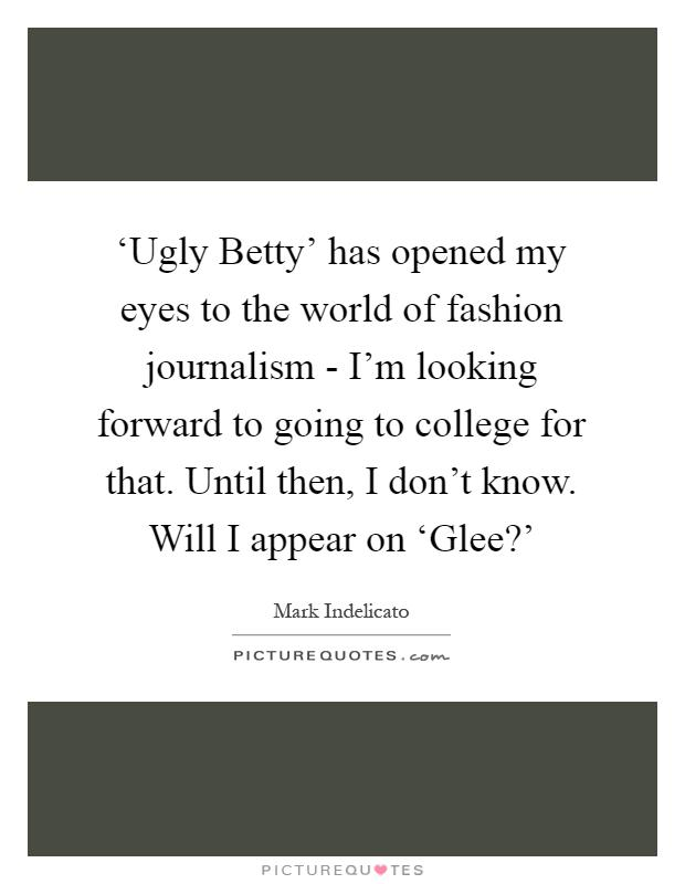 'Ugly Betty' has opened my eyes to the world of fashion journalism - I'm looking forward to going to college for that. Until then, I don't know. Will I appear on 'Glee?' Picture Quote #1