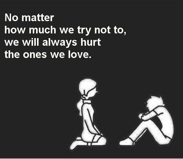 No matter how much we try not to, we will always hurt the ones we love Picture Quote #1
