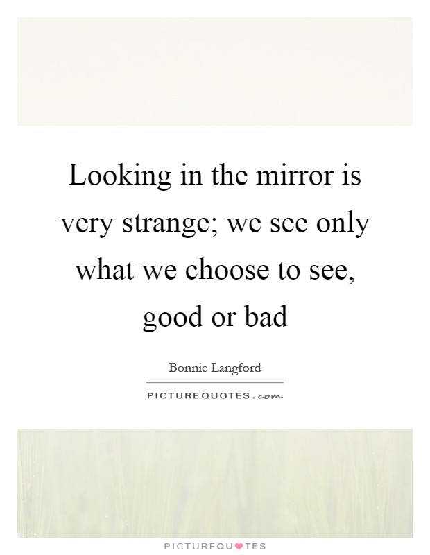 Looking in the mirror is very strange; we see only what we choose to see, good or bad Picture Quote #1