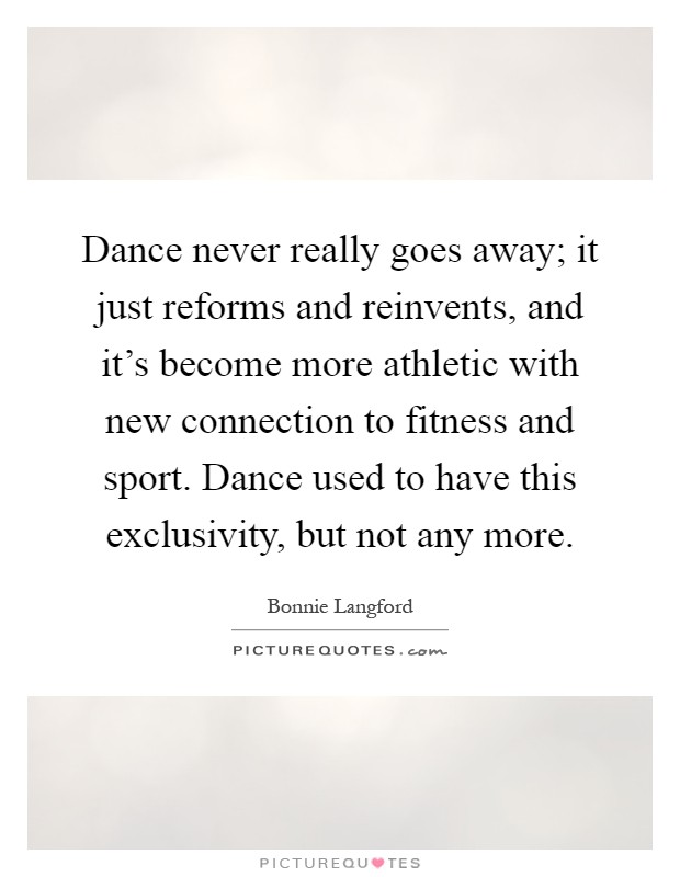 Dance never really goes away; it just reforms and reinvents, and it's become more athletic with new connection to fitness and sport. Dance used to have this exclusivity, but not any more Picture Quote #1