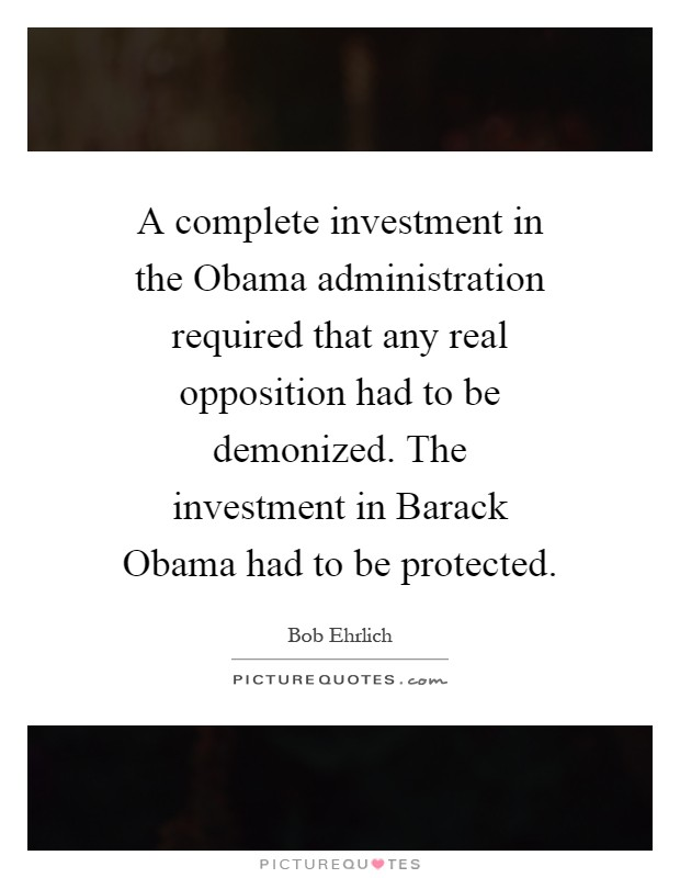 A complete investment in the Obama administration required that any real opposition had to be demonized. The investment in Barack Obama had to be protected Picture Quote #1