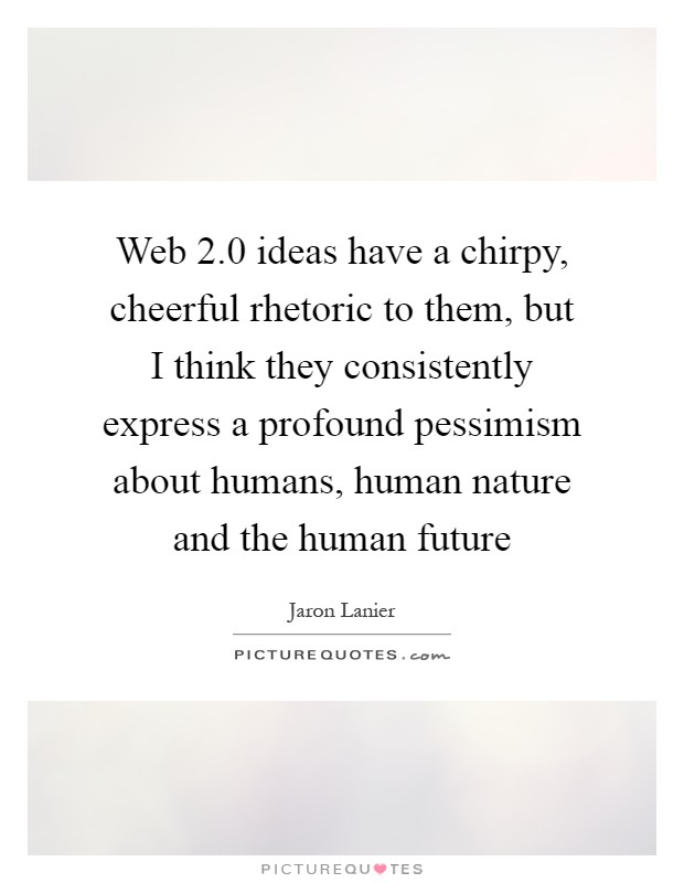 Web 2.0 ideas have a chirpy, cheerful rhetoric to them, but I think they consistently express a profound pessimism about humans, human nature and the human future Picture Quote #1
