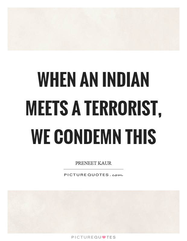 When an Indian meets a terrorist, we condemn this Picture Quote #1