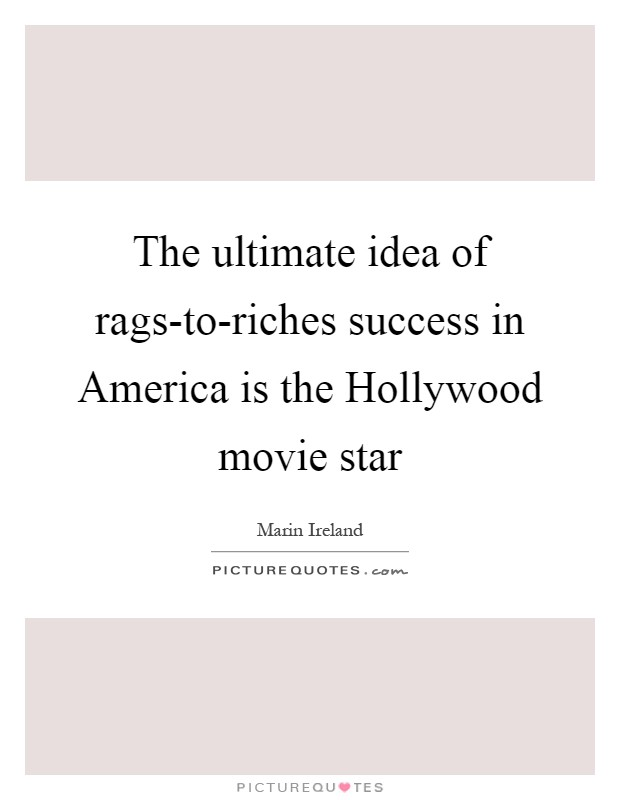 The ultimate idea of rags-to-riches success in America is the Hollywood movie star Picture Quote #1