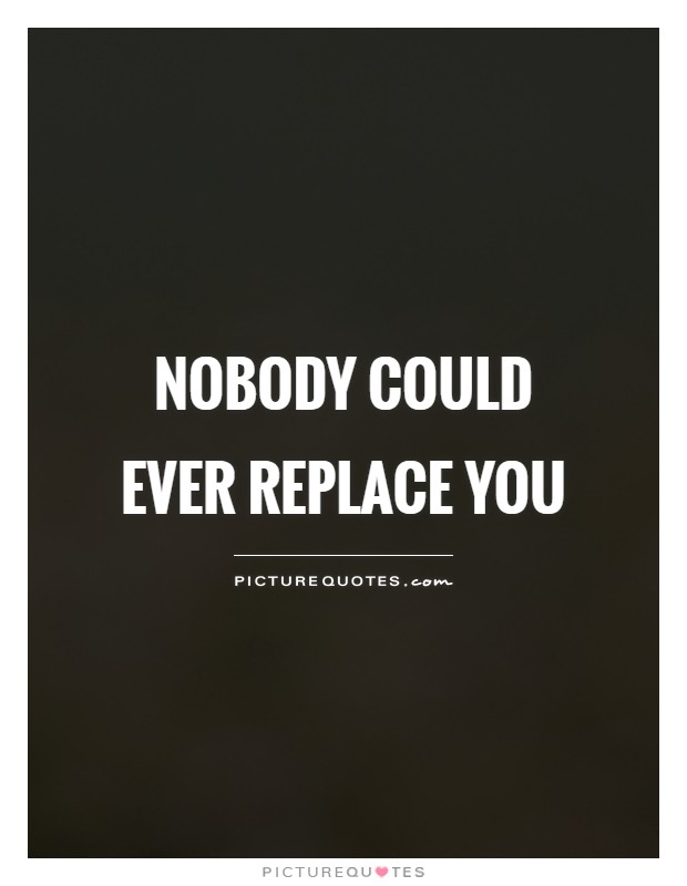 Nobody could ever replace you Picture Quote #1