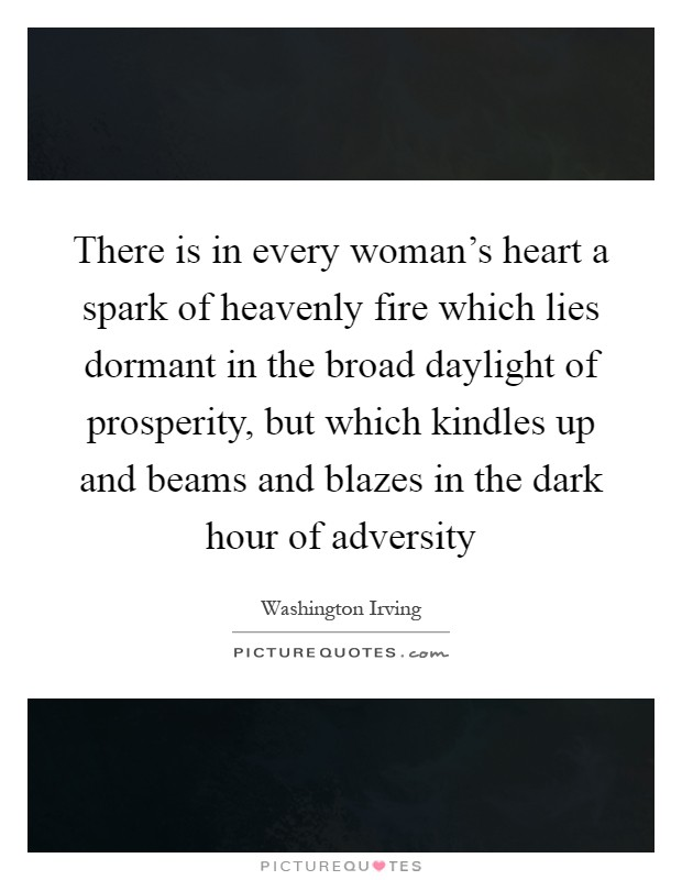 There is in every woman's heart a spark of heavenly fire which lies dormant in the broad daylight of prosperity, but which kindles up and beams and blazes in the dark hour of adversity Picture Quote #1