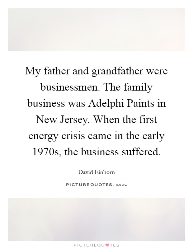 My father and grandfather were businessmen. The family business was Adelphi Paints in New Jersey. When the first energy crisis came in the early 1970s, the business suffered Picture Quote #1