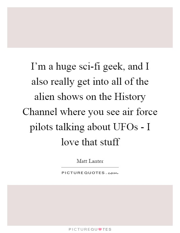 I'm a huge sci-fi geek, and I also really get into all of the alien shows on the History Channel where you see air force pilots talking about UFOs - I love that stuff Picture Quote #1