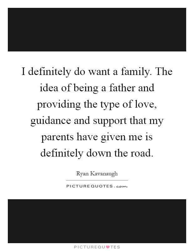 I definitely do want a family. The idea of being a father and providing the type of love, guidance and support that my parents have given me is definitely down the road Picture Quote #1