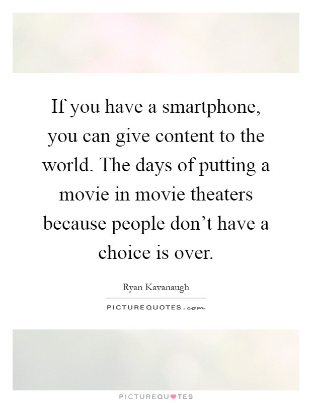 If you have a smartphone, you can give content to the world. The days of putting a movie in movie theaters because people don't have a choice is over Picture Quote #1