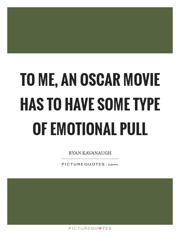 To me, an Oscar movie has to have some type of emotional pull Picture Quote #1
