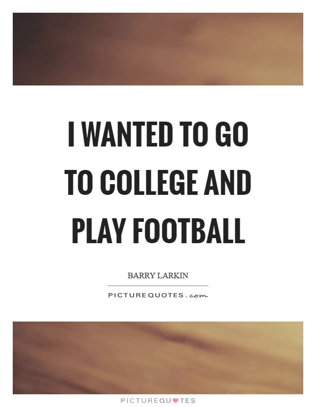 I wanted to go to college and play football Picture Quote #1