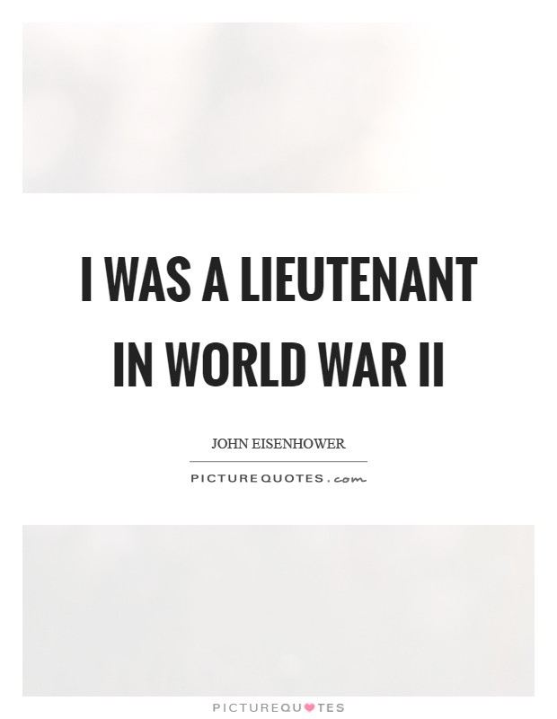 I was a lieutenant in World War II Picture Quote #1
