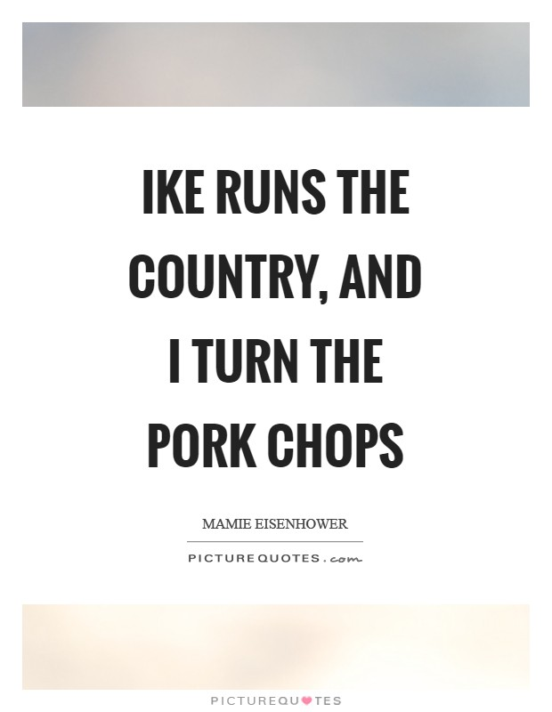Ike runs the country, and I turn the pork chops Picture Quote #1