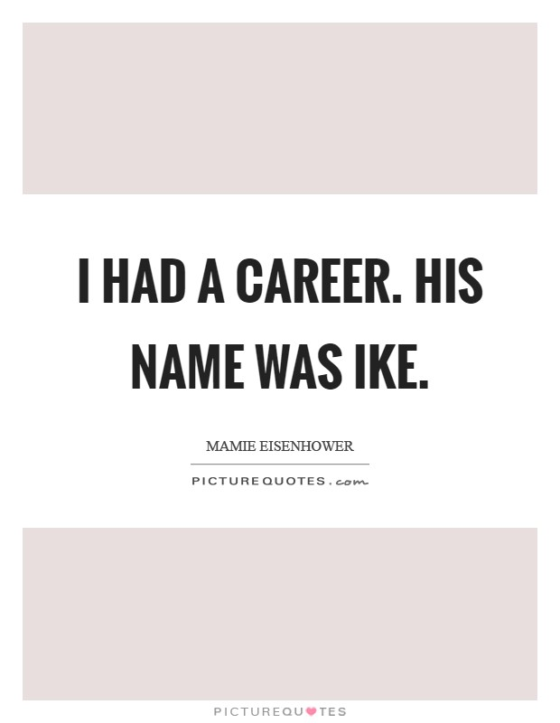 I had a career. His name was Ike Picture Quote #1