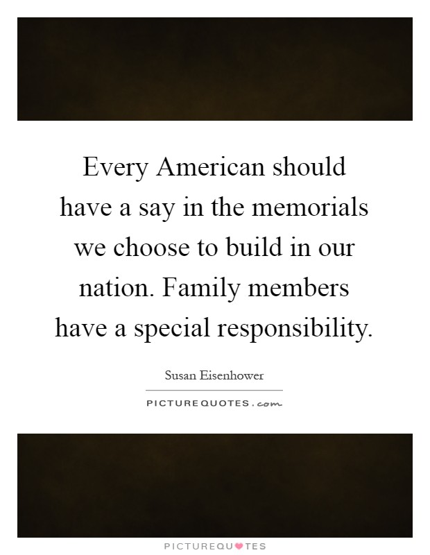 Every American should have a say in the memorials we choose to build in our nation. Family members have a special responsibility Picture Quote #1