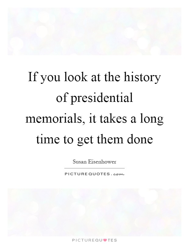 If you look at the history of presidential memorials, it takes a long time to get them done Picture Quote #1