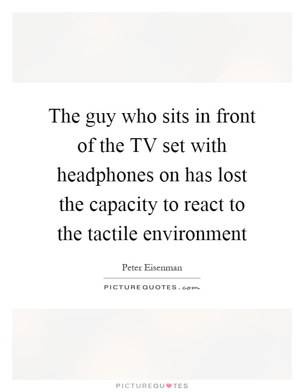 The guy who sits in front of the TV set with headphones on has lost the capacity to react to the tactile environment Picture Quote #1