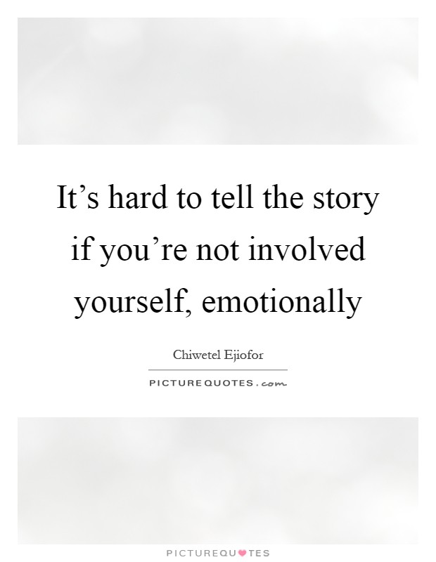 It's hard to tell the story if you're not involved yourself, emotionally Picture Quote #1
