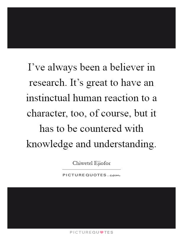 I've always been a believer in research. It's great to have an instinctual human reaction to a character, too, of course, but it has to be countered with knowledge and understanding Picture Quote #1