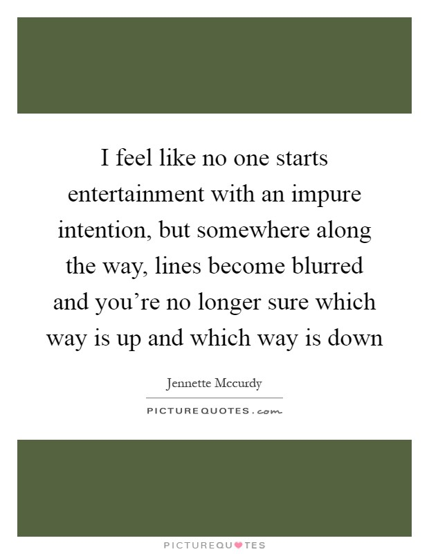 I feel like no one starts entertainment with an impure intention, but somewhere along the way, lines become blurred and you're no longer sure which way is up and which way is down Picture Quote #1