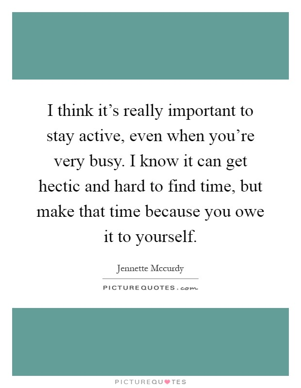 I think it's really important to stay active, even when you're very busy. I know it can get hectic and hard to find time, but make that time because you owe it to yourself Picture Quote #1